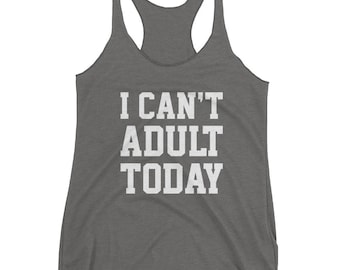 I Can't Adult Today - Women's Racerback Tank - Triblend, Adulthood, Growing Up, Responsibility, Funny