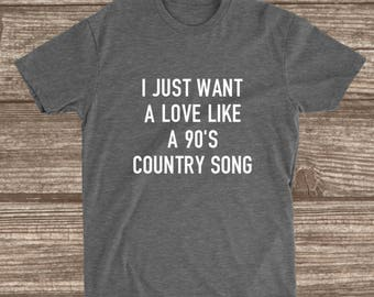 I Just Want A Love Like A 90's Country Song Shirt - Women's Shirts - Love Shirts - 90's Country - 90's Baby