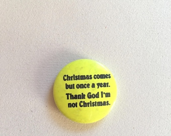 Christmas badge - vintage pinback button - Christmas comes but once a year, thank god I'm not christmas