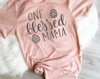One Blessed Mama, Easter  Womens Shirt, Blessed Mama Shirt, Mama Easter Tee, Mommy and Me, Mom Shirt, Lucky and Blessed, Mama, He Is Risen