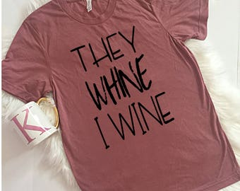 They Whine I wine Unisex T-Shirt, S-2Xl, Drinking Shirt, Wine Shirt, Motherhood Shirt, Unisex sizing, Let's Wine About It, Gift for Mom