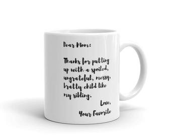 Custom Dear Mom Thanks For Putting Up With A Spoiled, Ungrateful, Messy, Bratty Child Like My Sibling Love, Your Favorite Coffee Mug