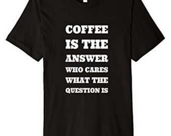 Coffee is the Answer Who Cares What The Question Is