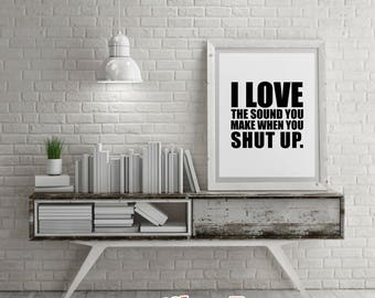 Savage Quotes: I LOVE The Sound You Make When You Shut Up.- DIY Printable Quotes for Home. Housewarming Gift or just for Fun