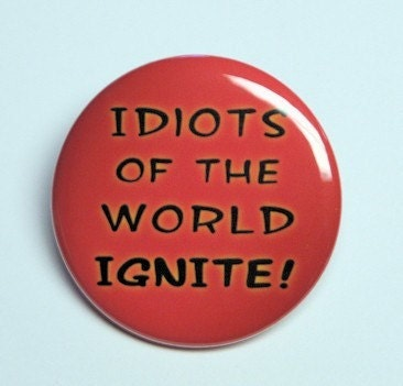 Idiots Of The World Ignite Button Pin Badge 1 1/2 inch by theangryrobot on Etsy