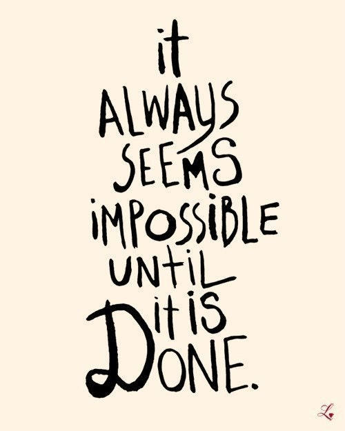 8x10 IT ALWAYS SEEMS IMPOSSIBLE UNTIL IT IS DONE (print in cream and black)