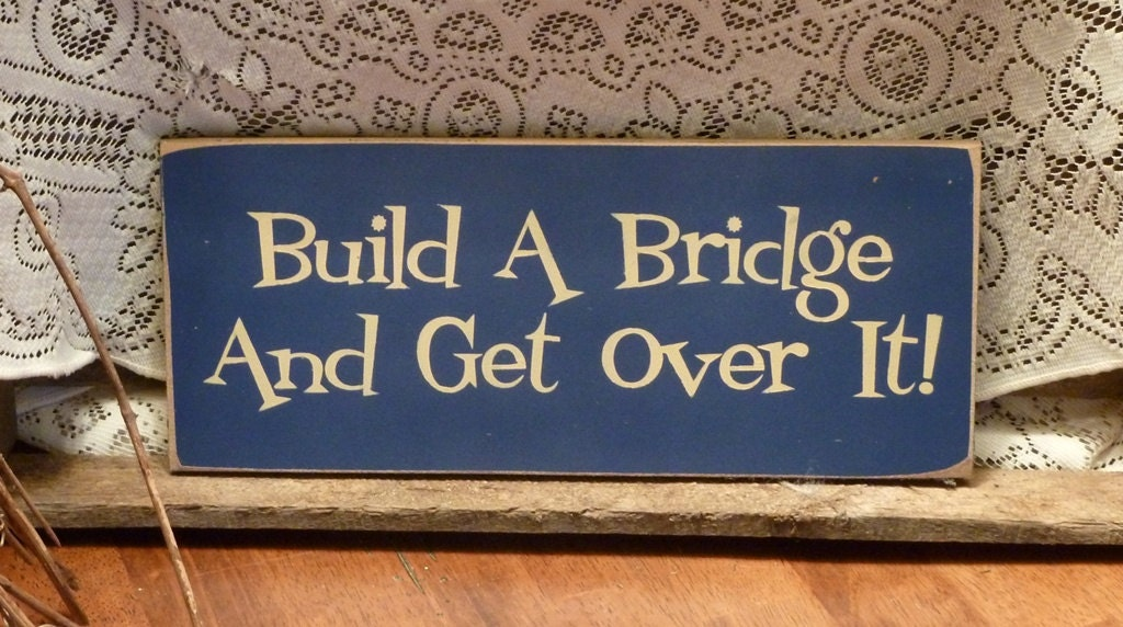 how to build a bridge and get over it