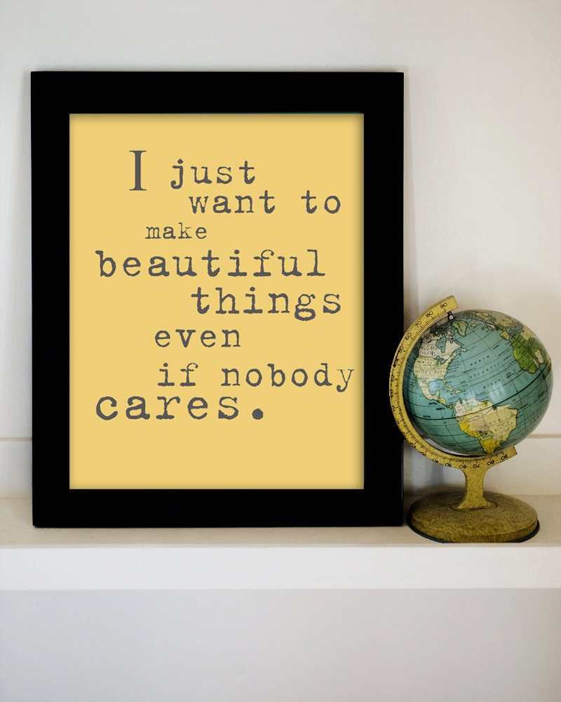 I Just Want to Make Beautiful Things Even If Nobody Cares. 8x10 Inspiring Photographic Print.