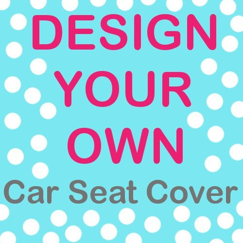 Design your own infant car seat cover send in your by