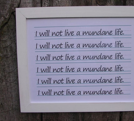 I will not live a mundane life.