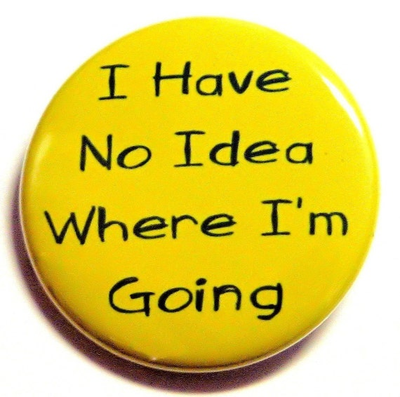 I Have No Idea Where I'm Going Button Pin Badge 1 1/2 inch