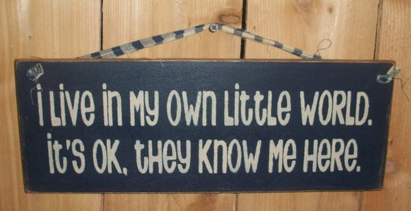I Live In My Own Little World. :)
